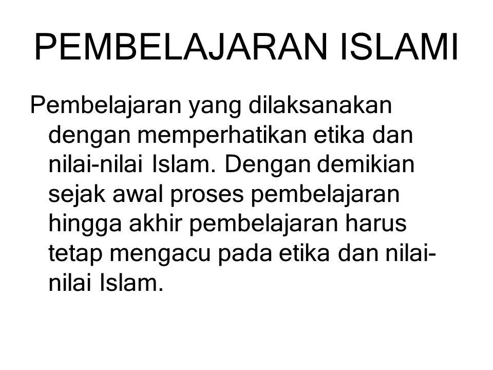 PEMBELAJARAN ISLAMI Pembelajaran yang dilaksanakan dengan memperhatikan etika dan nilai-nilai Islam. Dengan demikian sejak awal proses pembelajaran hi