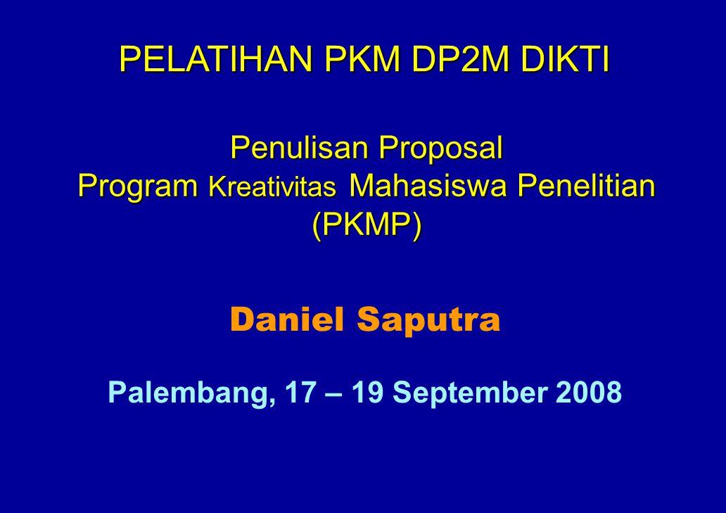 Penulisan Proposal Program Kreativitas Mahasiswa Penelitian (PKMP) Daniel Saputra Palembang, 17 – 19 September 2008 PELATIHAN PKM DP2M DIKTI