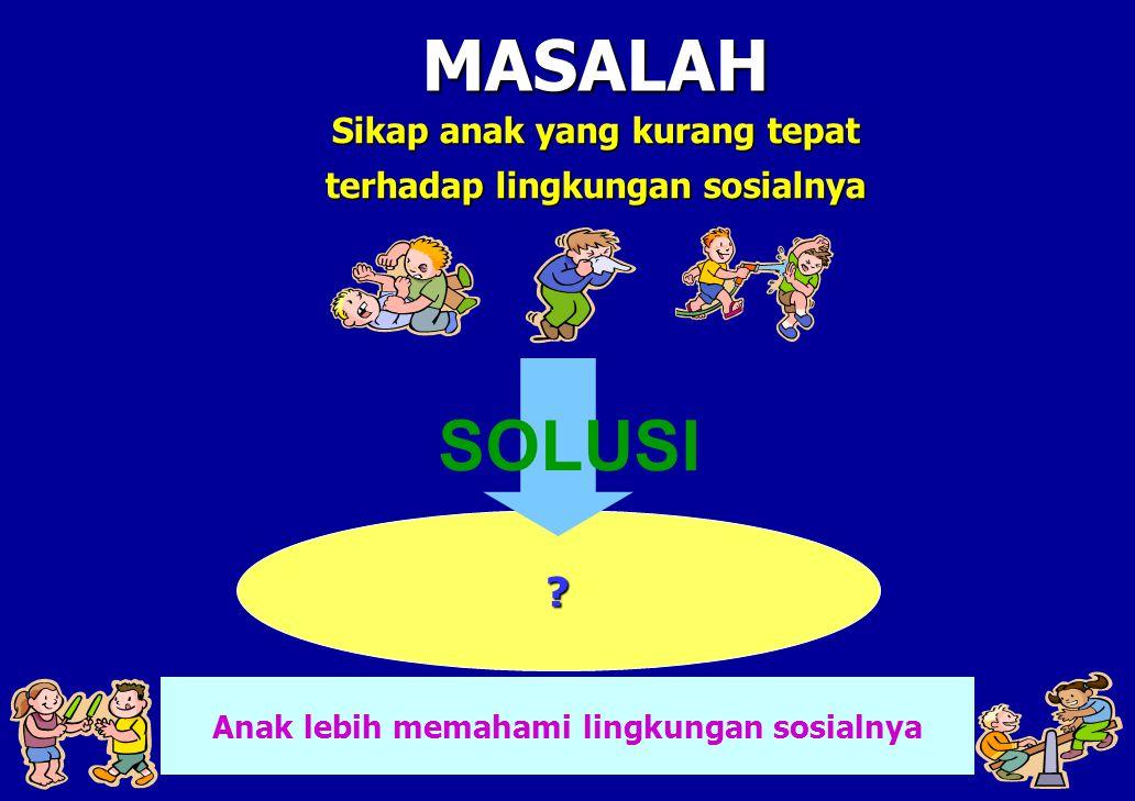 Sikap anak yang kurang tepat terhadap lingkungan sosialnya MASALAH ? Anak lebih memahami lingkungan sosialnya SOLUSI
