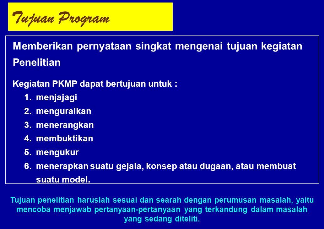 Tujuan Program Memberikan pernyataan singkat mengenai tujuan kegiatan Penelitian Kegiatan PKMP dapat bertujuan untuk : 1.menjajagi 2.menguraikan 3.men