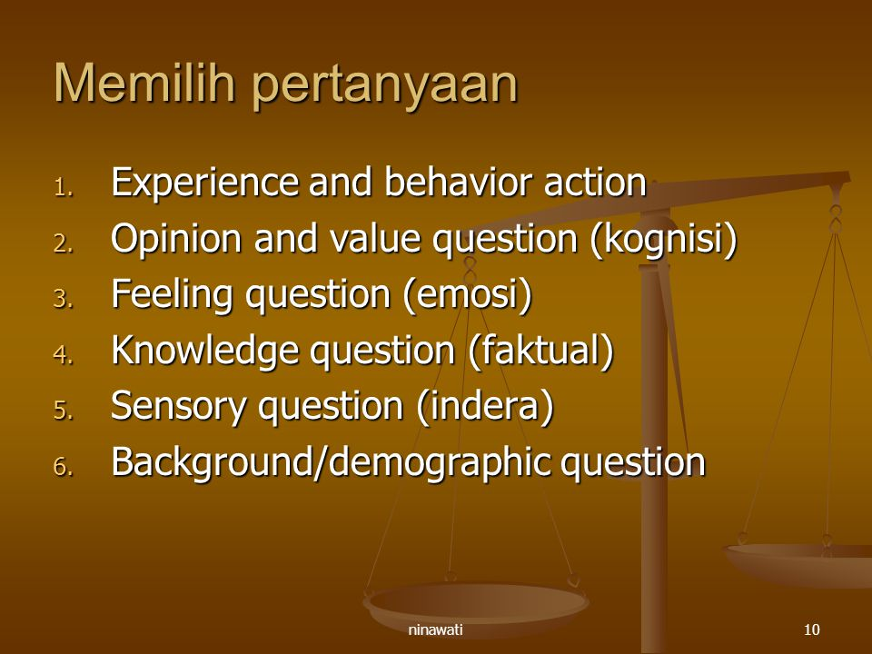 ninawati10 Memilih pertanyaan 1. Experience and behavior action 2. Opinion and value question (kognisi) 3. Feeling question (emosi) 4. Knowledge quest