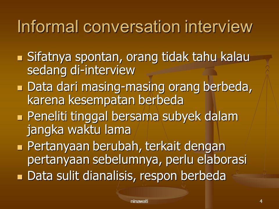 ninawati4 Informal conversation interview Sifatnya spontan, orang tidak tahu kalau sedang di-interview Sifatnya spontan, orang tidak tahu kalau sedang