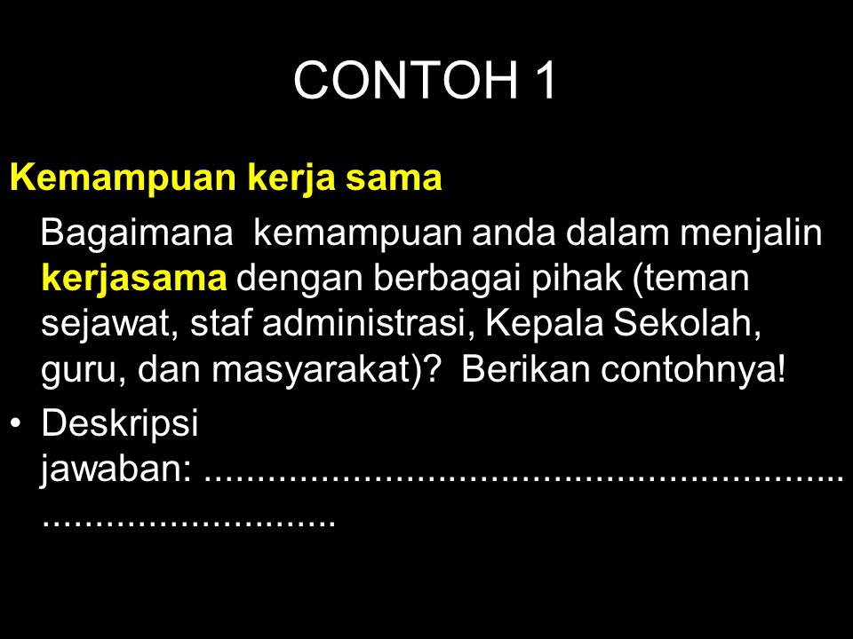 CONTOH 1 Kemampuan kerja sama Bagaimana kemampuan anda dalam menjalin kerjasama dengan berbagai pihak (teman sejawat, staf administrasi, Kepala Sekola