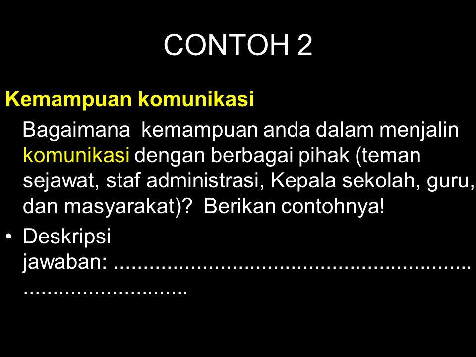 CONTOH 2 Kemampuan komunikasi Bagaimana kemampuan anda dalam menjalin komunikasi dengan berbagai pihak (teman sejawat, staf administrasi, Kepala sekol