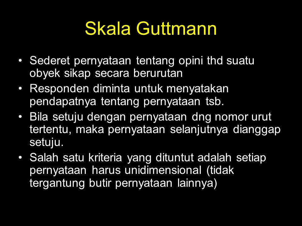 Skala Guttmann Sederet pernyataan tentang opini thd suatu obyek sikap secara berurutan Responden diminta untuk menyatakan pendapatnya tentang pernyata