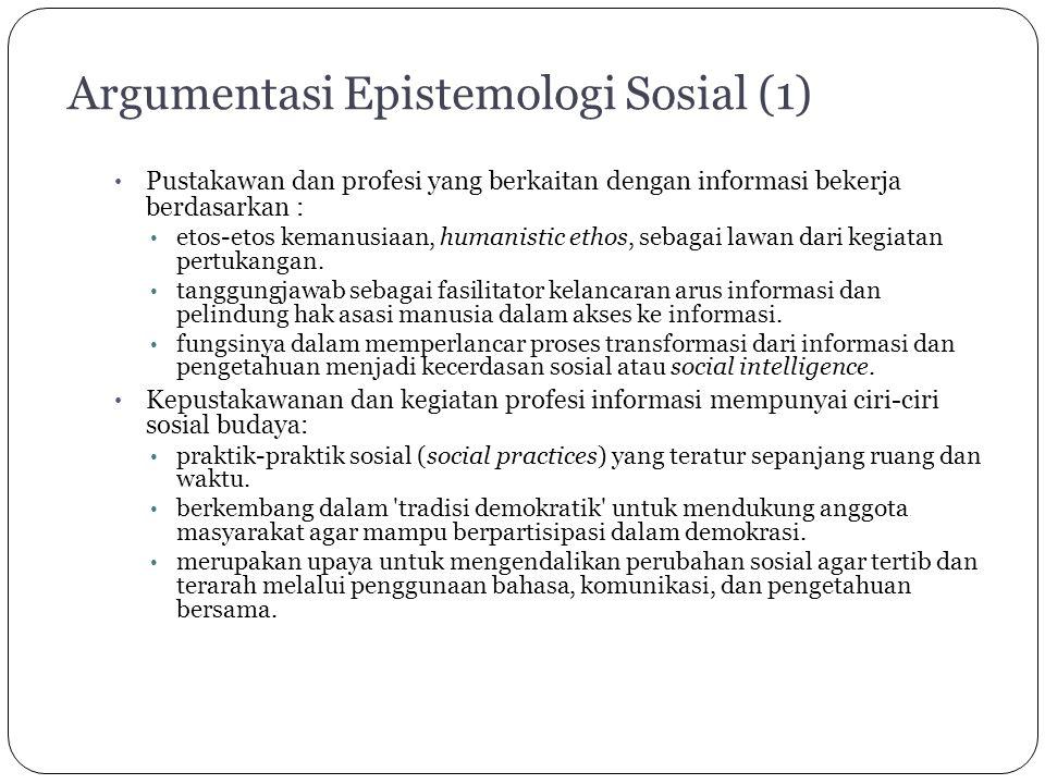 Argumentasi Epistemologi Sosial (1) Pustakawan dan profesi yang berkaitan dengan informasi bekerja berdasarkan : etos-etos kemanusiaan, humanistic ethos, sebagai lawan dari kegiatan pertukangan.