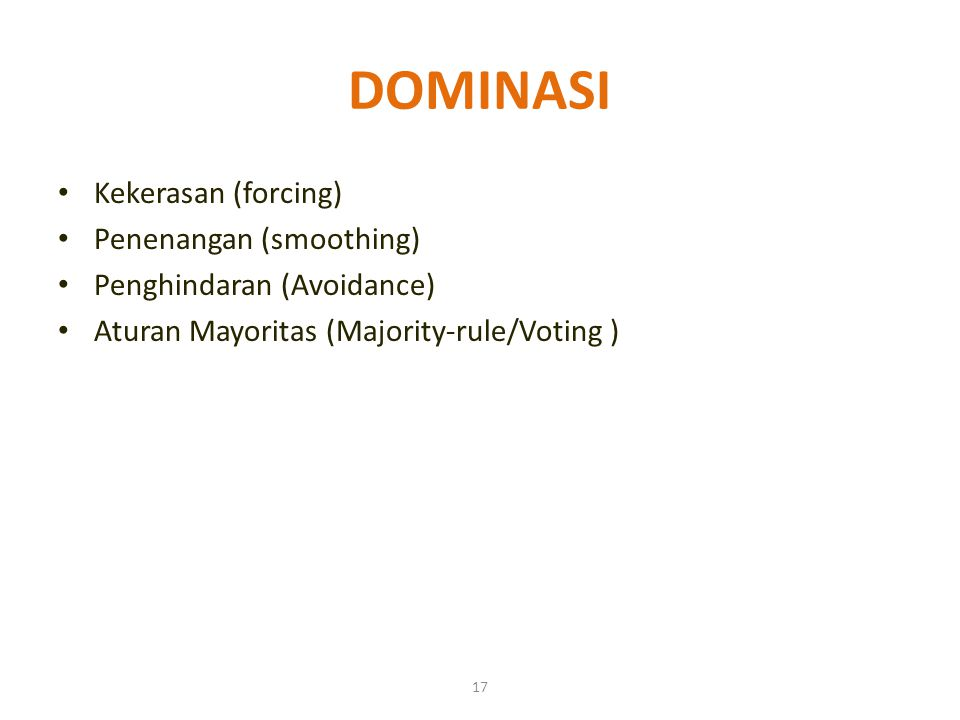 17 DOMINASI Kekerasan (forcing) Penenangan (smoothing) Penghindaran (Avoidance) Aturan Mayoritas (Majority-rule/Voting )