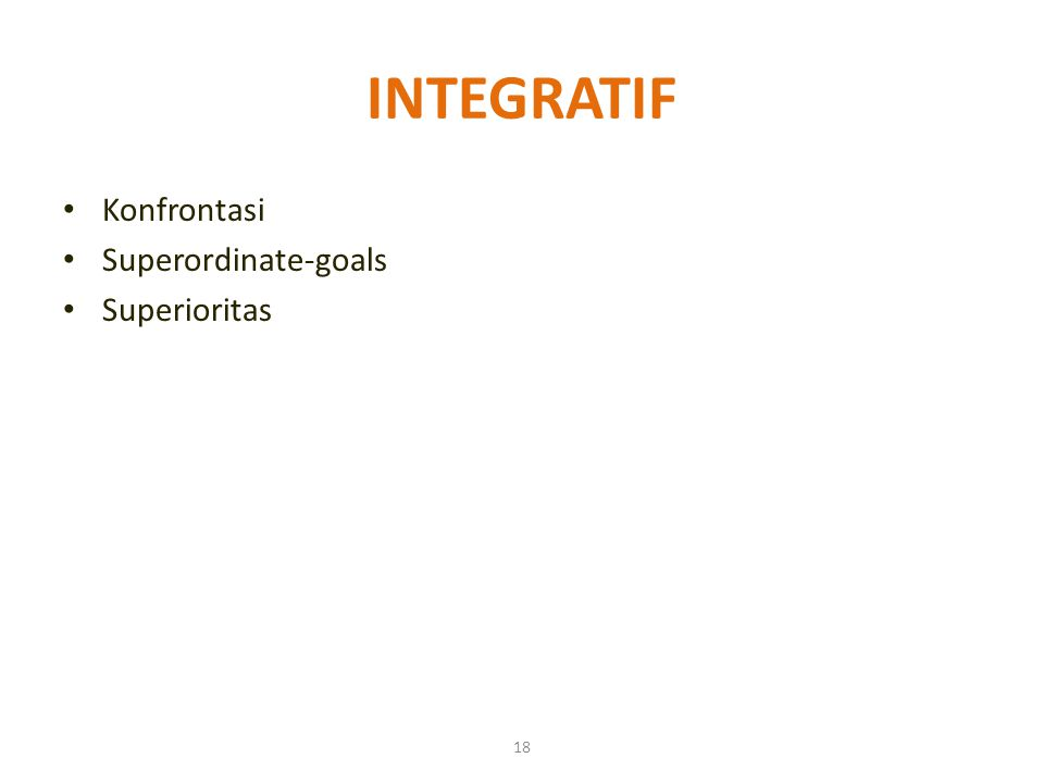 18 INTEGRATIF Konfrontasi Superordinate-goals Superioritas