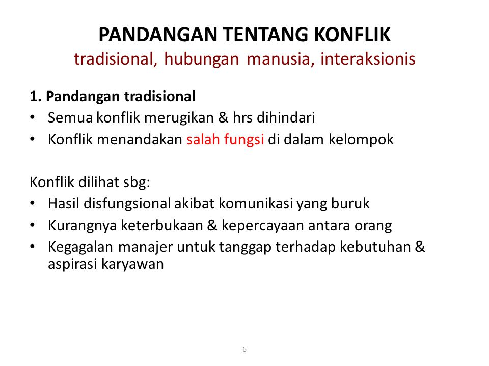 6 PANDANGAN TENTANG KONFLIK tradisional, hubungan manusia, interaksionis 1. Pandangan tradisional Semua konflik merugikan & hrs dihindari Konflik mena