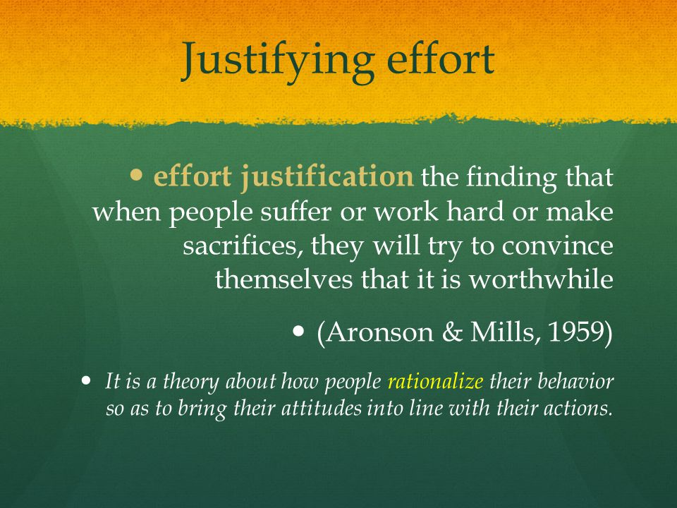 Justifying effort effort justification the finding that when people suffer or work hard or make sacrifices, they will try to convince themselves that