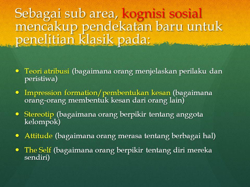 Sebagai sub area, kognisi sosial mencakup pendekatan baru untuk penelitian klasik pada: Teori atribusi (bagaimana orang menjelaskan perilaku dan peris