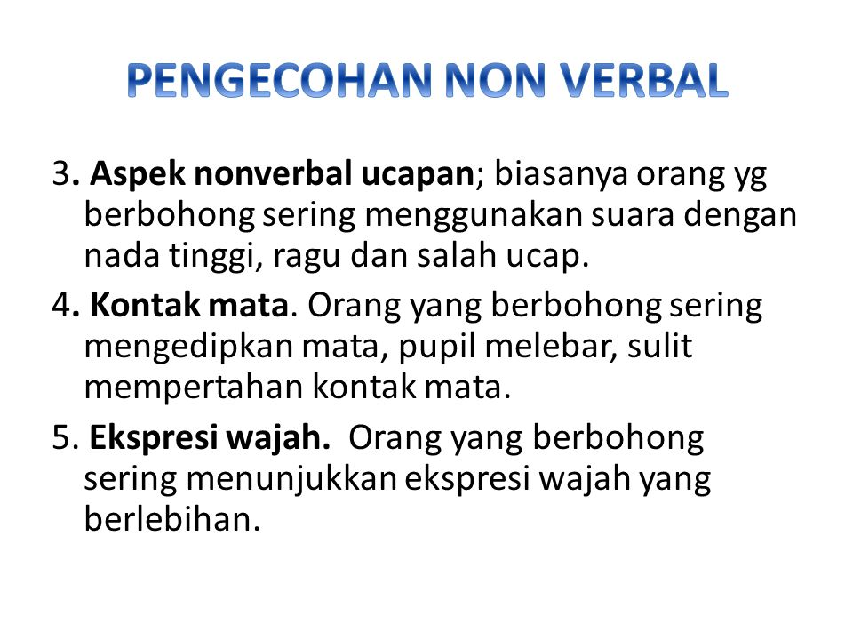 3. Aspek nonverbal ucapan; biasanya orang yg berbohong sering menggunakan suara dengan nada tinggi, ragu dan salah ucap. 4. Kontak mata. Orang yang be