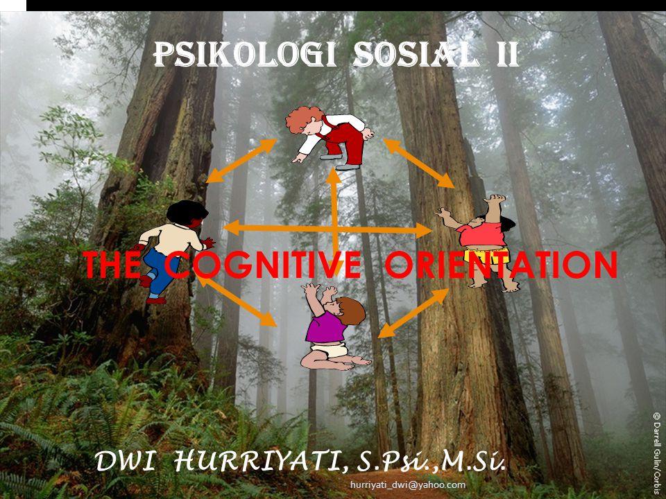 PSIKOLOGI SOSIAL II DWI HURRIYATI, S.Psi.,M.Si. hurriyati_dwi@yahoo.com THE COGNITIVE ORIENTATION