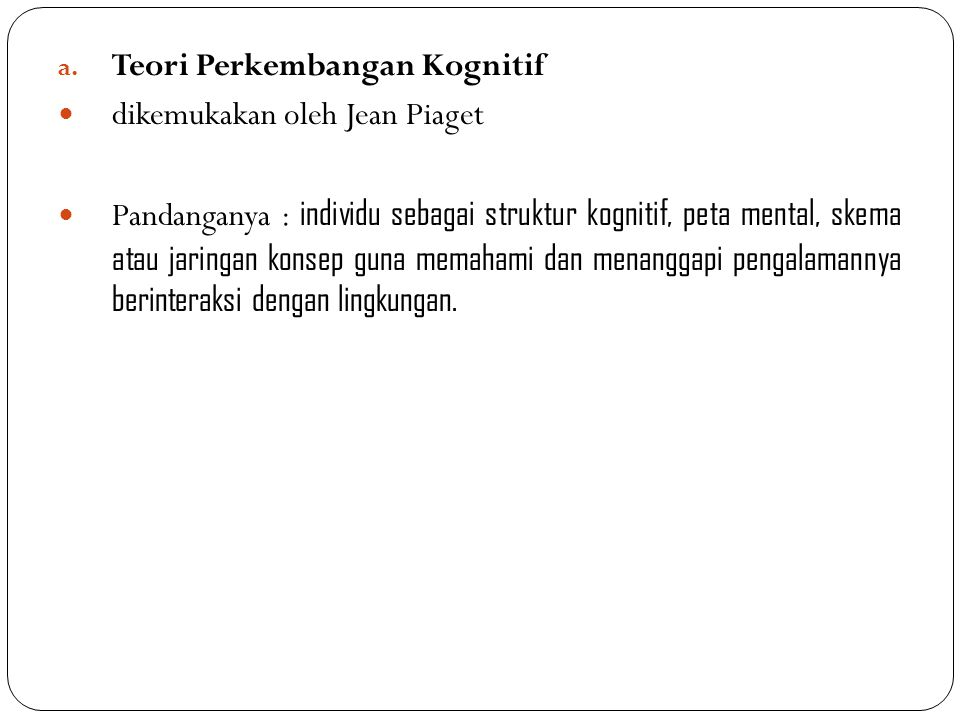 a. Teori Perkembangan Kognitif dikemukakan oleh Jean Piaget Pandanganya : individu sebagai struktur kognitif, peta mental, skema atau jaringan konsep