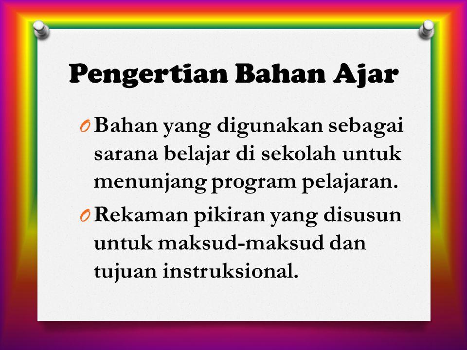 Pengertian Bahan Ajar O Bahan yang digunakan sebagai sarana belajar di sekolah untuk menunjang program pelajaran. O Rekaman pikiran yang disusun untuk