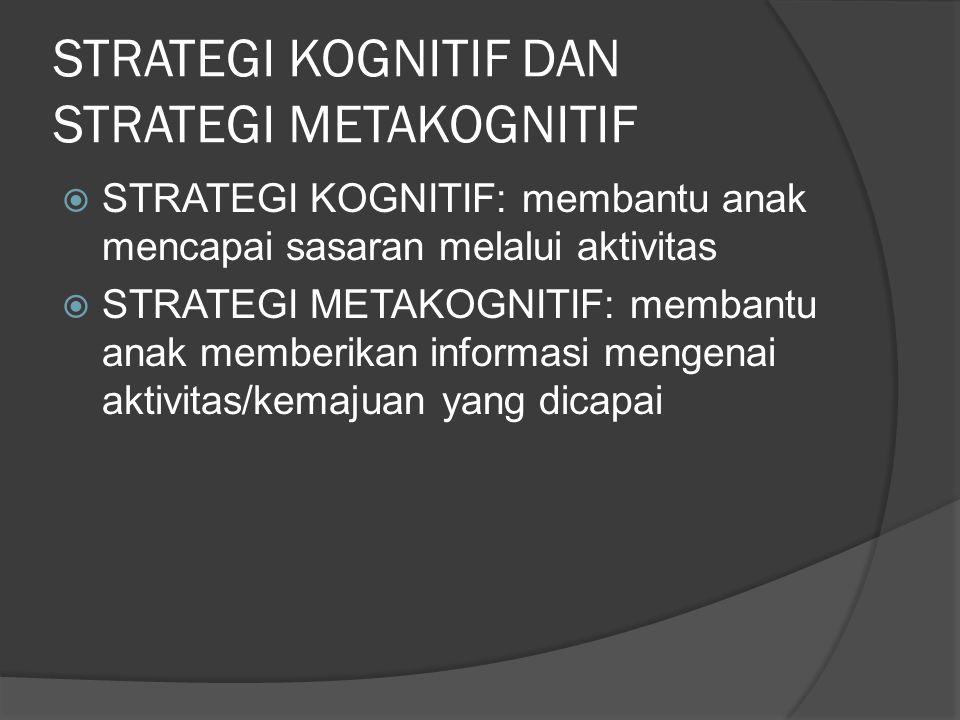 STRATEGI KOGNITIF DAN STRATEGI METAKOGNITIF  STRATEGI KOGNITIF: membantu anak mencapai sasaran melalui aktivitas  STRATEGI METAKOGNITIF: membantu an
