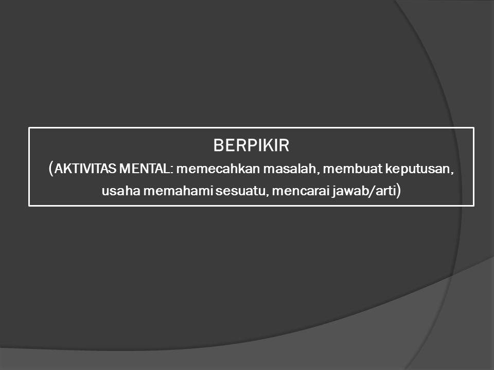 BERPIKIR ( AKTIVITAS MENTAL: memecahkan masalah, membuat keputusan, usaha memahami sesuatu, mencarai jawab/arti )