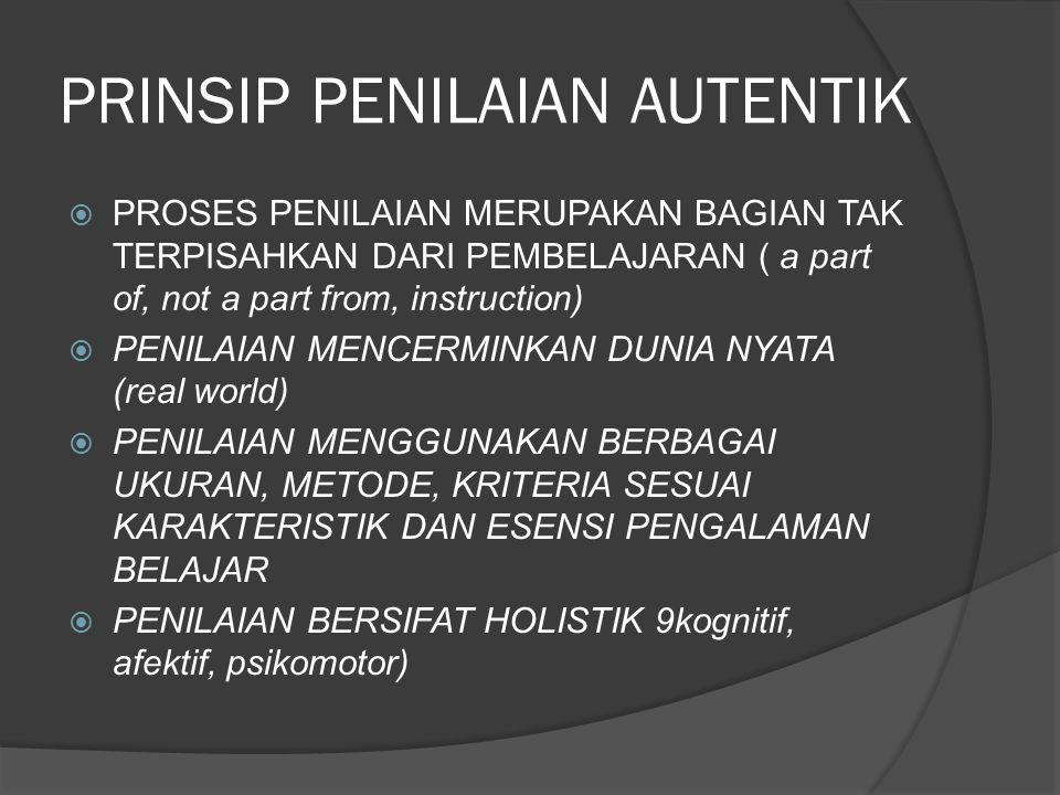 PRINSIP PENILAIAN AUTENTIK  PROSES PENILAIAN MERUPAKAN BAGIAN TAK TERPISAHKAN DARI PEMBELAJARAN ( a part of, not a part from, instruction)  PENILAIA