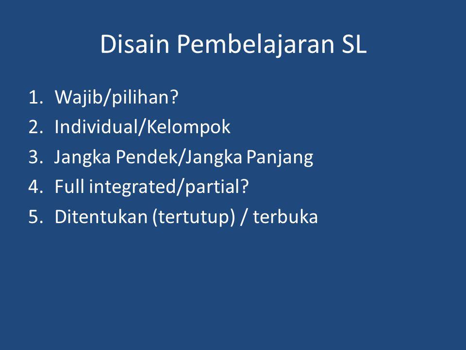 Disain Pembelajaran SL 1.Wajib/pilihan? 2.Individual/Kelompok 3.Jangka Pendek/Jangka Panjang 4.Full integrated/partial? 5.Ditentukan (tertutup) / terb