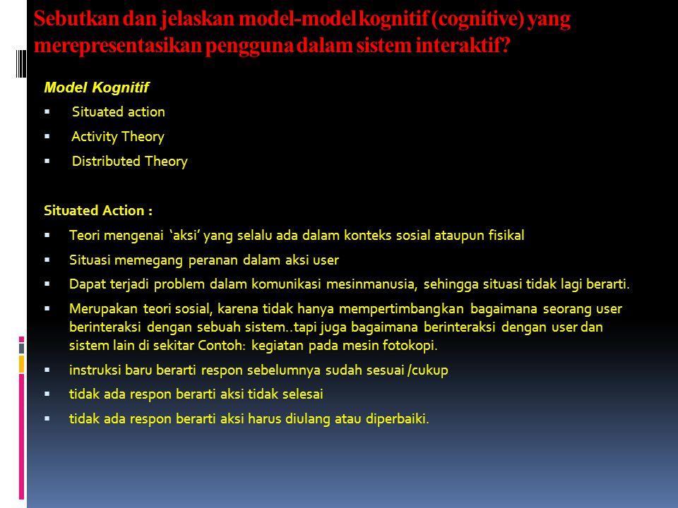 Sebutkan dan jelaskan model-model kognitif (cognitive) yang merepresentasikan pengguna dalam sistem interaktif? Model Kognitif  Situated action  Act