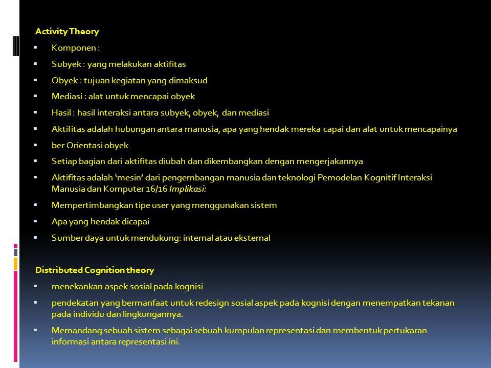 Activity Theory  Komponen :  Subyek : yang melakukan aktifitas  Obyek : tujuan kegiatan yang dimaksud  Mediasi : alat untuk mencapai obyek  Hasil