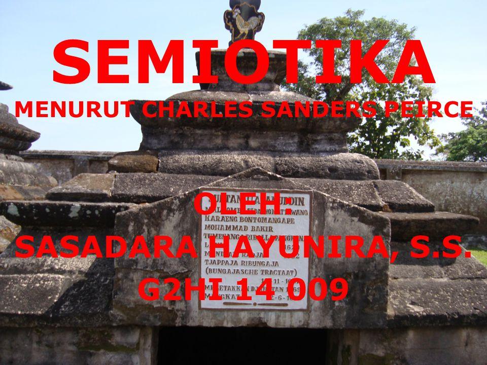 SEMIOTIKA MENURUT CHARLES SANDERS PEIRCE OLEH: SASADARA HAYUNIRA, S.S. G2HI 14 009