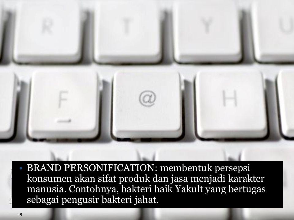 BRAND PERSONIFICATION: membentuk persepsi konsumen akan sifat produk dan jasa menjadi karakter manusia. Contohnya, bakteri baik Yakult yang bertugas s