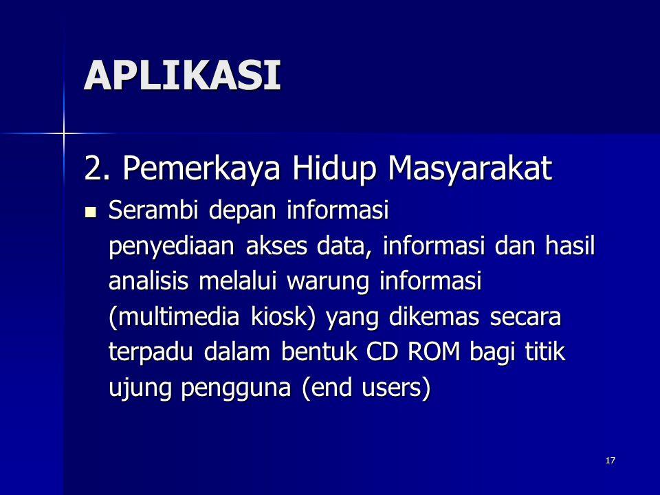 17 APLIKASI 2. Pemerkaya Hidup Masyarakat Serambi depan informasi penyediaan akses data, informasi dan hasil analisis melalui warung informasi (multim