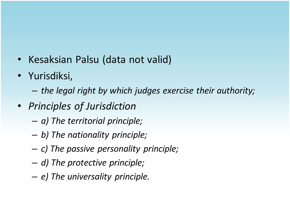 Kesaksian Palsu (data not valid) Yurisdiksi, – the legal right by which judges exercise their authority; Principles of Jurisdiction – a) The territorial principle; – b) The nationality principle; – c) The passive personality principle; – d) The protective principle; – e) The universality principle.