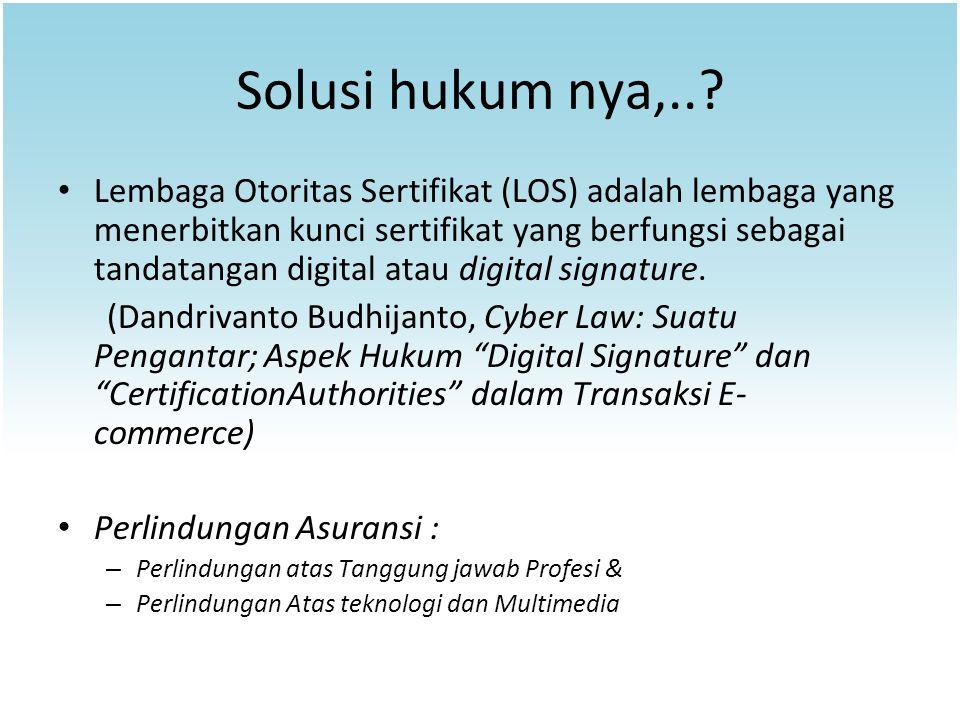 Solusi hukum nya,..? Lembaga Otoritas Sertifikat (LOS) adalah lembaga yang menerbitkan kunci sertifikat yang berfungsi sebagai tandatangan digital ata