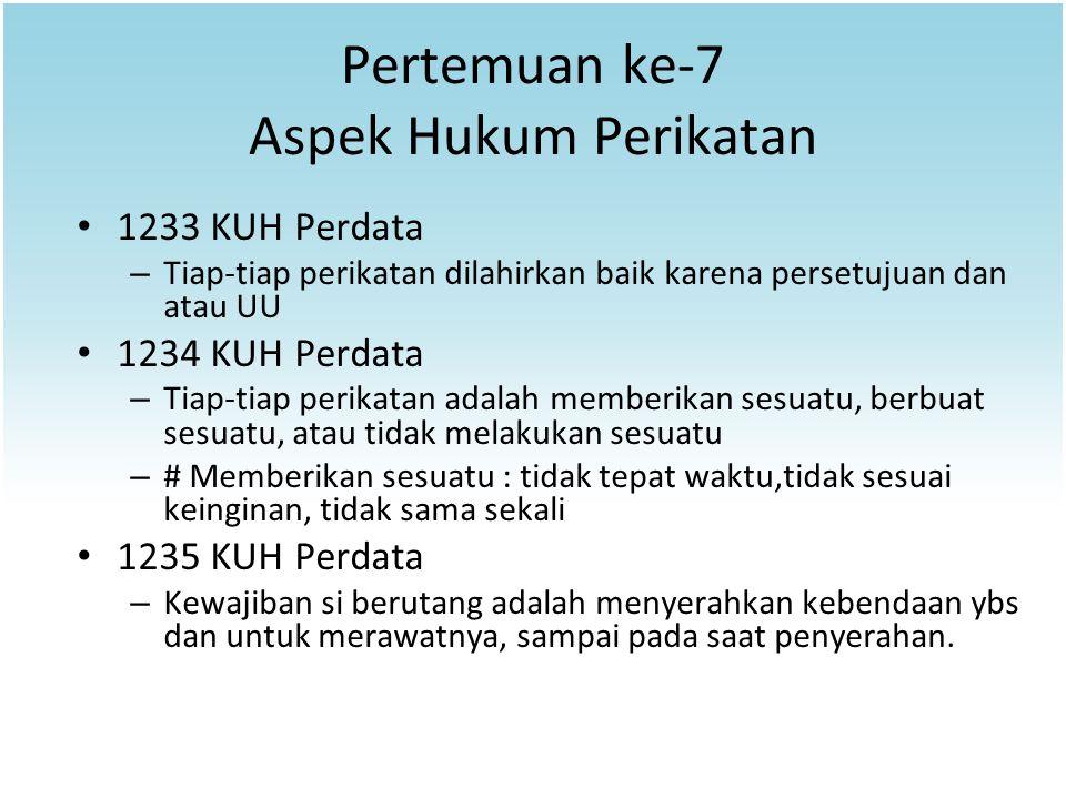 Pertemuan ke-7 Aspek Hukum Perikatan 1233 KUH Perdata – Tiap-tiap perikatan dilahirkan baik karena persetujuan dan atau UU 1234 KUH Perdata – Tiap-tia