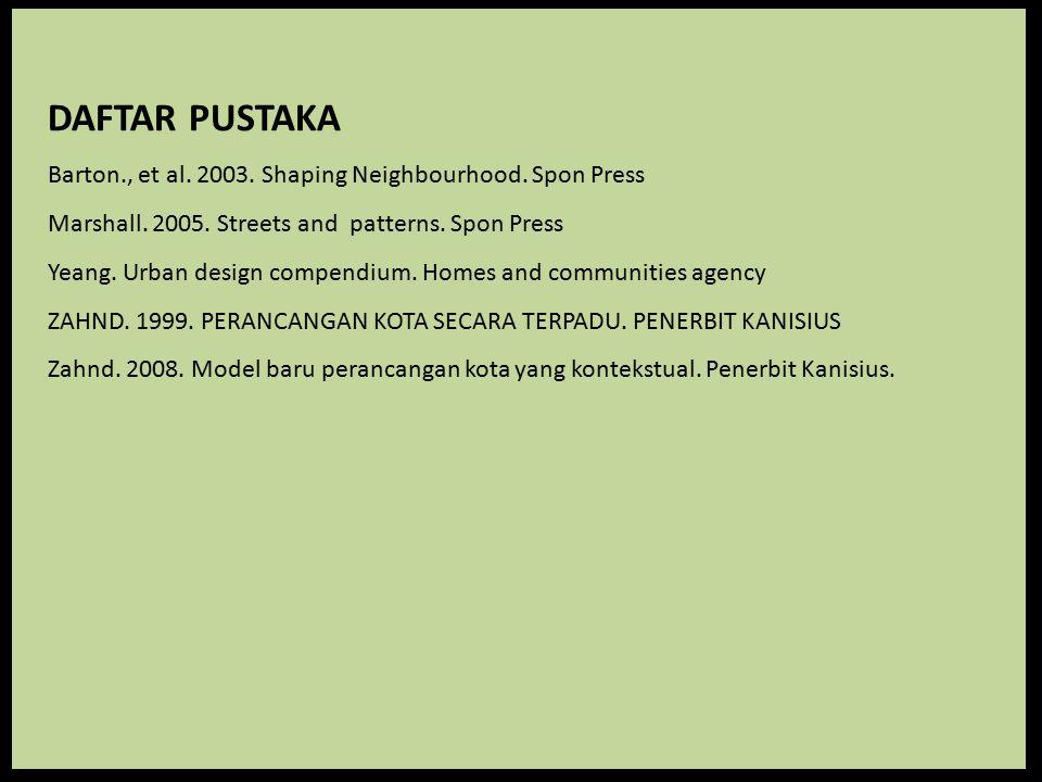 DAFTAR PUSTAKA Barton., et al. 2003. Shaping Neighbourhood. Spon Press Marshall. 2005. Streets and patterns. Spon Press Yeang. Urban design compendium
