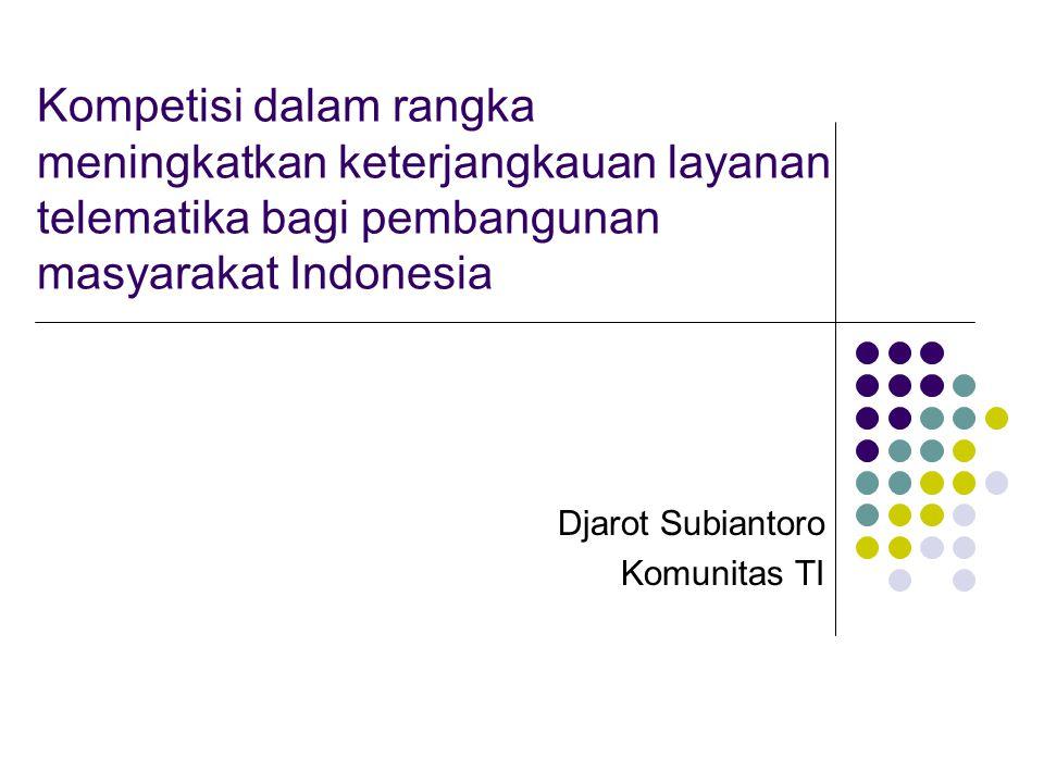 Kompetisi dalam rangka meningkatkan keterjangkauan layanan telematika bagi pembangunan masyarakat Indonesia Djarot Subiantoro Komunitas TI