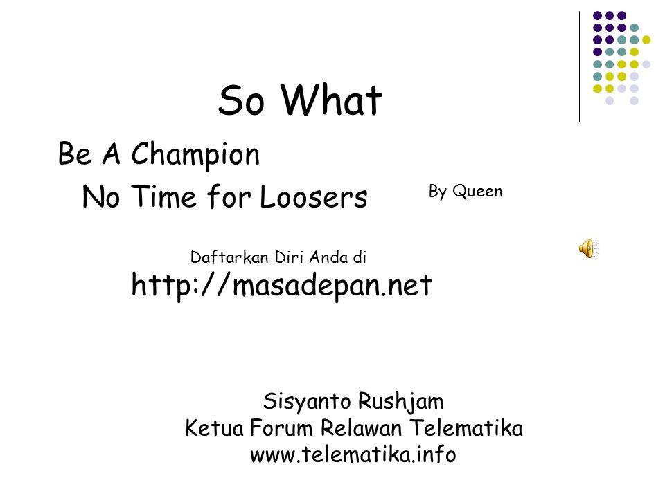 So What Be A Champion No Time for Loosers By Queen Sisyanto Rushjam Ketua Forum Relawan Telematika www.telematika.info Daftarkan Diri Anda di http://masadepan.net