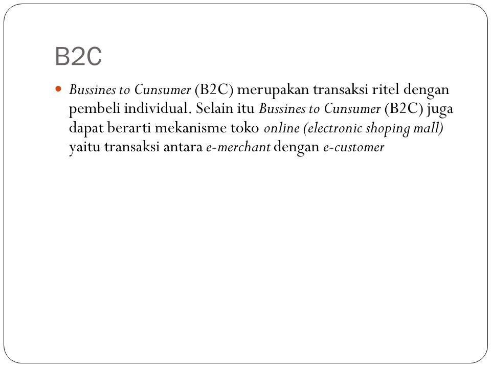 B2C Bussines to Cunsumer (B2C) merupakan transaksi ritel dengan pembeli individual. Selain itu Bussines to Cunsumer (B2C) juga dapat berarti mekanisme