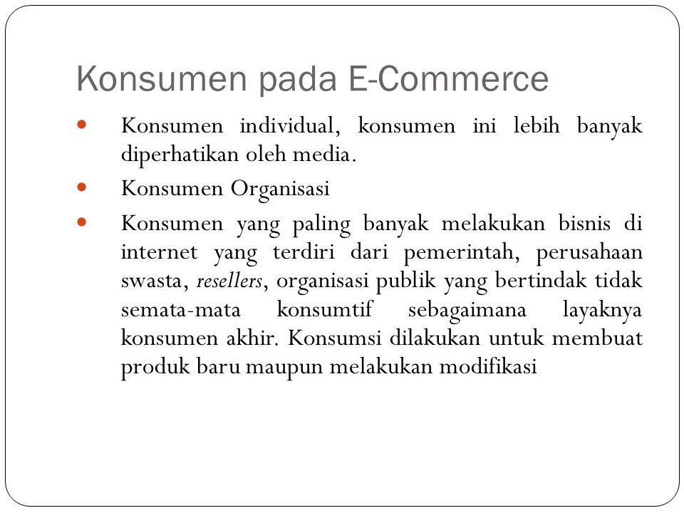 Konsumen pada E-Commerce Konsumen individual, konsumen ini lebih banyak diperhatikan oleh media. Konsumen Organisasi Konsumen yang paling banyak melak