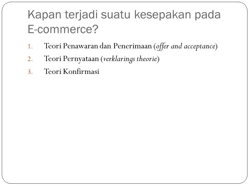 Kapan terjadi suatu kesepakan pada E-commerce? 1. Teori Penawaran dan Penerimaan (offer and acceptance) 2. Teori Pernyataan (verklarings theorie) 3. T