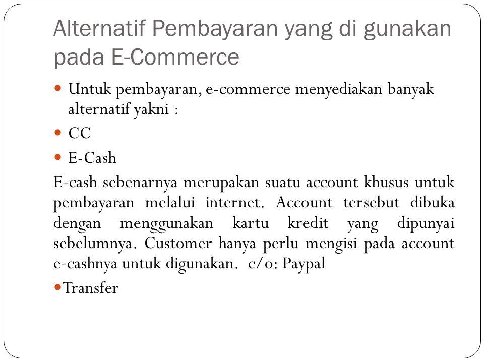 Alternatif Pembayaran yang di gunakan pada E-Commerce Untuk pembayaran, e-commerce menyediakan banyak alternatif yakni : CC E-Cash E-cash sebenarnya merupakan suatu account khusus untuk pembayaran melalui internet.