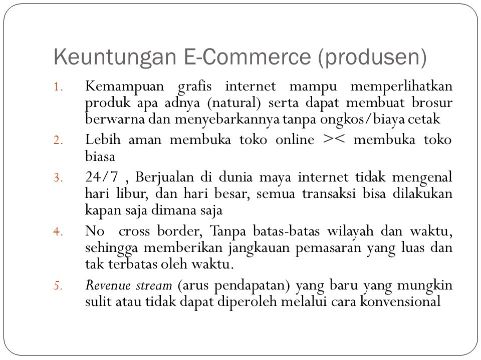 Keuntungan E-Commerce (produsen) 1. Kemampuan grafis internet mampu memperlihatkan produk apa adnya (natural) serta dapat membuat brosur berwarna dan