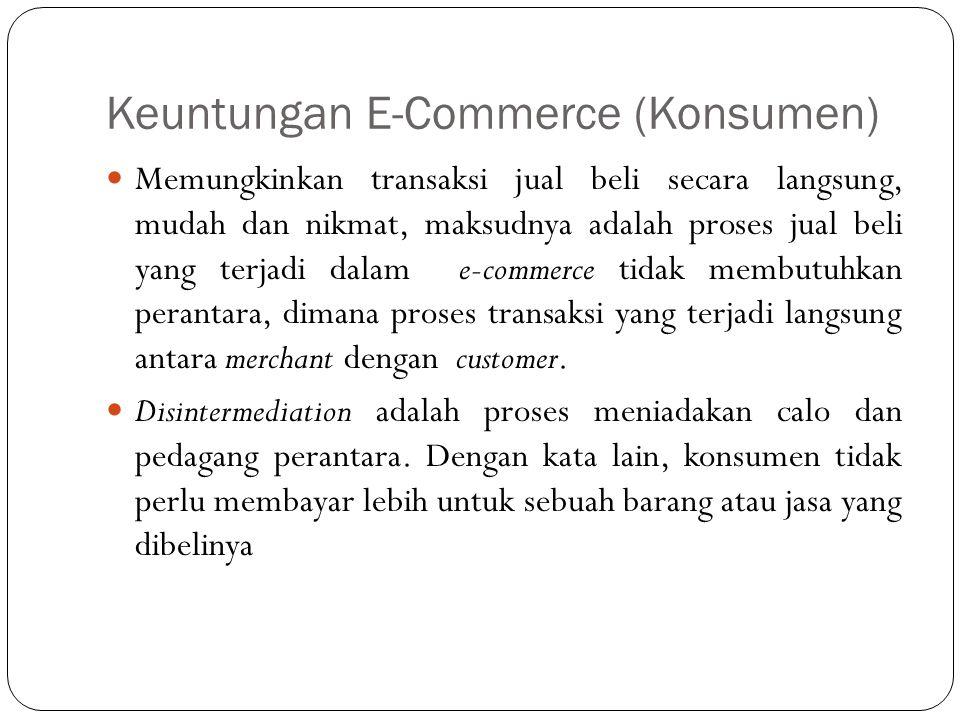 Keuntungan E-Commerce (Konsumen) Memungkinkan transaksi jual beli secara langsung, mudah dan nikmat, maksudnya adalah proses jual beli yang terjadi dalam e-commerce tidak membutuhkan perantara, dimana proses transaksi yang terjadi langsung antara merchant dengan customer.