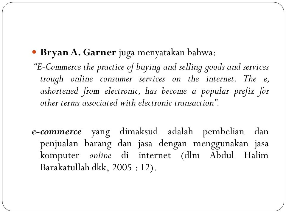 """Bryan A. Garner juga menyatakan bahwa: """"E-Commerce the practice of buying and selling goods and services trough online consumer services on the intern"""