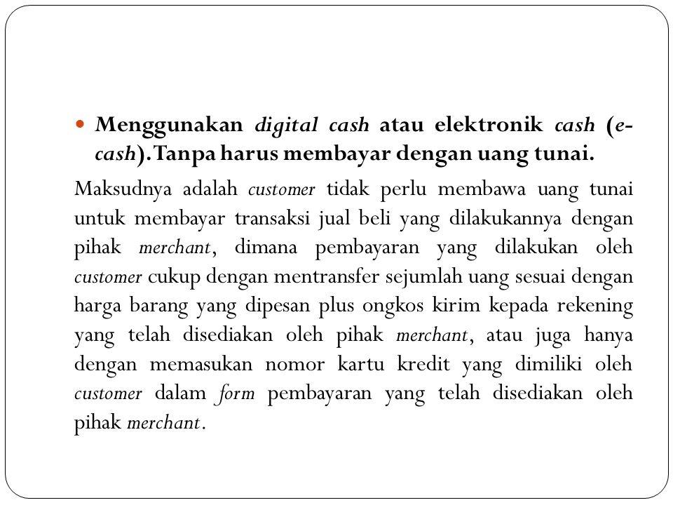 Menggunakan digital cash atau elektronik cash (e- cash). Tanpa harus membayar dengan uang tunai. Maksudnya adalah customer tidak perlu membawa uang tu