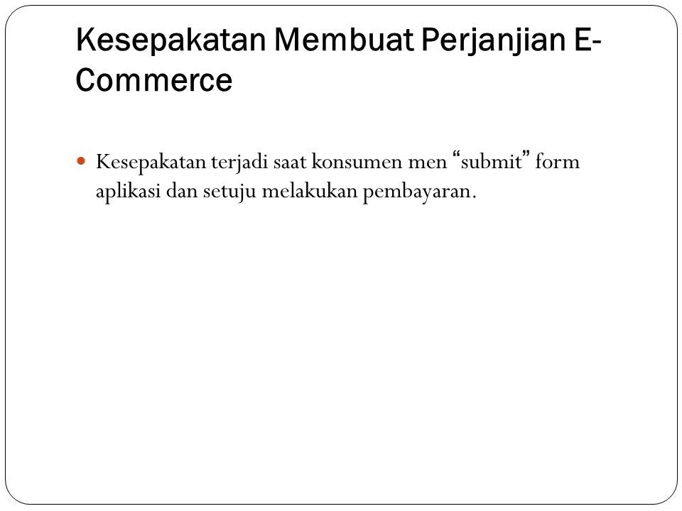 Kesepakatan Membuat Perjanjian E- Commerce Kesepakatan terjadi saat konsumen men submit form aplikasi dan setuju melakukan pembayaran.