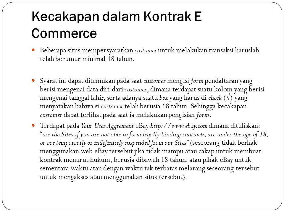 Kecakapan dalam Kontrak E Commerce Beberapa situs mempersyaratkan customer untuk melakukan transaksi haruslah telah berumur minimal 18 tahun. Syarat i