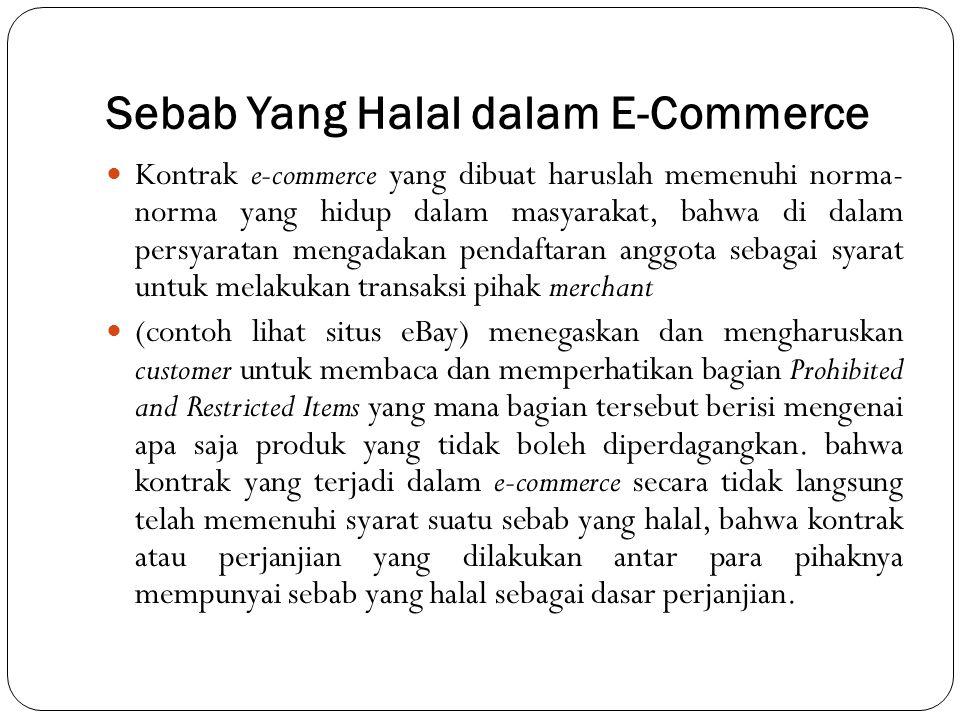 Sebab Yang Halal dalam E-Commerce Kontrak e-commerce yang dibuat haruslah memenuhi norma- norma yang hidup dalam masyarakat, bahwa di dalam persyaratan mengadakan pendaftaran anggota sebagai syarat untuk melakukan transaksi pihak merchant (contoh lihat situs eBay) menegaskan dan mengharuskan customer untuk membaca dan memperhatikan bagian Prohibited and Restricted Items yang mana bagian tersebut berisi mengenai apa saja produk yang tidak boleh diperdagangkan.
