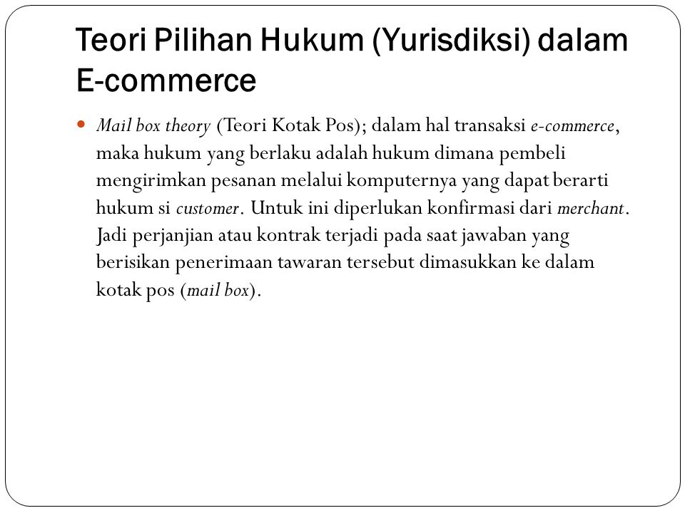 Teori Pilihan Hukum (Yurisdiksi) dalam E-commerce Mail box theory (Teori Kotak Pos); dalam hal transaksi e-commerce, maka hukum yang berlaku adalah hu