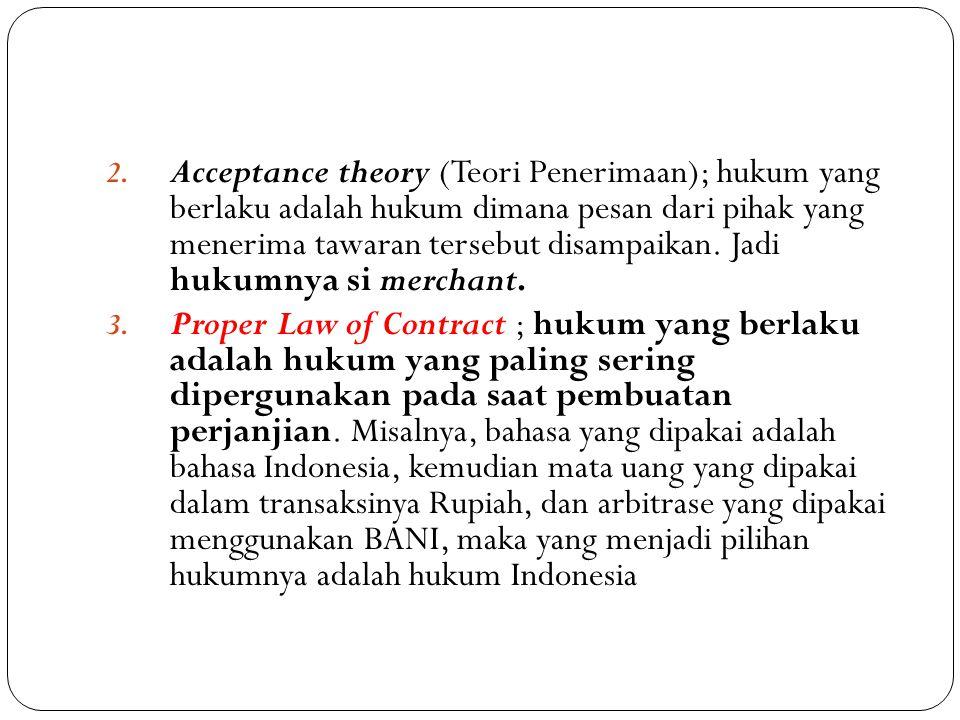 2. Acceptance theory (Teori Penerimaan); hukum yang berlaku adalah hukum dimana pesan dari pihak yang menerima tawaran tersebut disampaikan. Jadi huku