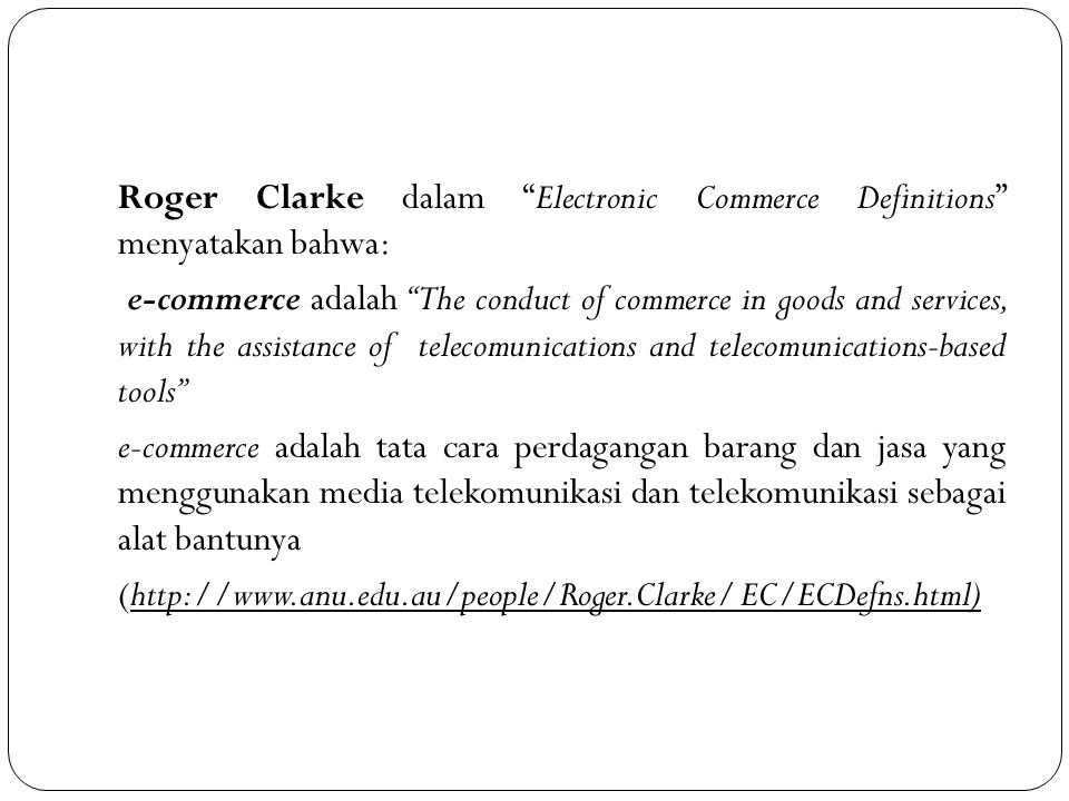 """Roger Clarke dalam """"Electronic Commerce Definitions"""" menyatakan bahwa: e-commerce adalah """"The conduct of commerce in goods and services, with the assi"""