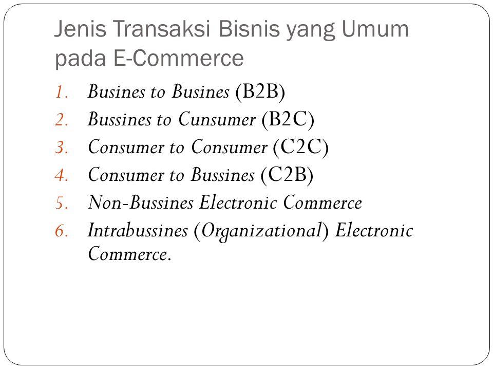 Jenis Transaksi Bisnis yang Umum pada E-Commerce 1. Busines to Busines (B2B) 2. Bussines to Cunsumer (B2C) 3. Consumer to Consumer (C2C) 4. Consumer t