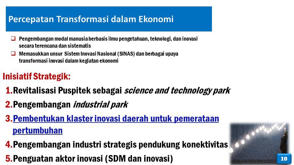 Percepatan Transformasi dalam Ekonomi Inisiatif Strategik: 1.Revitalisasi Puspitek sebagai science and technology park 2.Pengembangan industrial park 3.Pembentukan klaster inovasi daerah untuk pemerataan pertumbuhan 4.Pengembangan industri strategis pendukung konektivitas 5.Penguatan aktor inovasi (SDM dan inovasi)  Pengembangan modal manusia berbasis ilmu pengetahuan, teknologi, dan inovasi secara terencana dan sistematis  Memasukkan unsur Sistem Inovasi Nasional (SINAS) dan berbagai upaya transformasi inovasi dalam kegiatan ekonomi 1010
